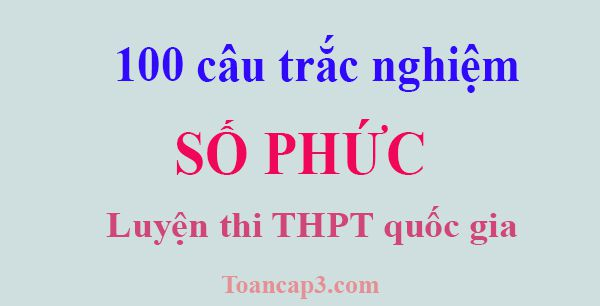 100 câu hỏi trắc nghiệm số phức ôn thi THPT quốc gia 2017